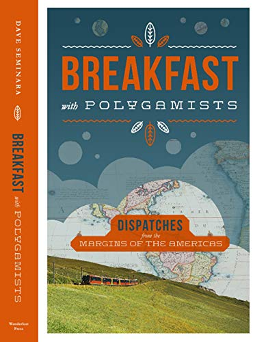 Breakfast with Polygamists: Dispatches from the Margins of The Americas