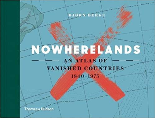 Nowherelands: An Atlas of Vanished Countries, 1840-1975